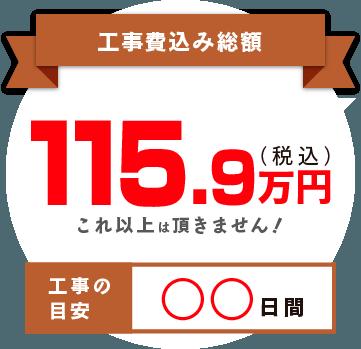 工事費込み総額 115.9 (税込) 万円 これ以上は頂きません! 工事の目安 ◯◯日間