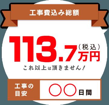 工事費込み総額 113.7 (税込) 万円 これ以上は頂きません! 工事の目安 ◯◯日間